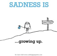 Sadness is, growing up. - Cute Happy Quotes