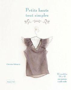 Amazon.fr - Petits hauts tout simples  25 modèles de couture avec patrons à  taille réelle - Christine PALMACCIO - Livres 980b6540557