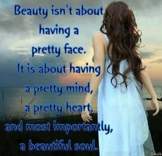 Beauty isn't about having a pretty face. It's about having a pretty mind, a pretty heart, and most importantly, a beautiful soul