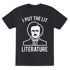 I Put the Lit in Literature (Poe) - Who puts the lit in literature? No doubt its the great Edgar Allen Poe father of romanticism in American literature! Get lit in class or while you're reading or acting with this funny, Edgar Allen Poe design, perfect for any literary nerd, english major or any old book nerd!