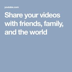 Share your videos with friends, family, and the world