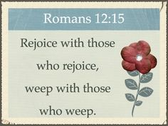 Rejoice with those who rejoice, weep with those who weep. Romans 12:15