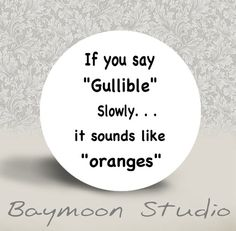 If You Say Gullible Slowly it Sounds Like Oranges by BAYMOONSTUDIO, $1.50