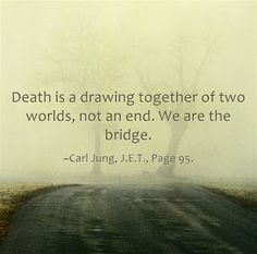 Death is a drawing together of two worlds, not an end. We are the bridge. ~Carl Jung, J.E.T., Page 95.