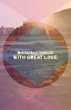 Do small things with great love.  Mother Teresa.