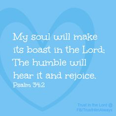 "Psalm 34:2 ""My soul shall make her boast in the LORD: the humble shall hear thereof, and be glad""."