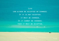Life can either be accepted or changed. If it is not accepted it must be changed. If it cannot be changed it must be accepted.