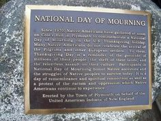 National Day of Mourning  Since 1970, Native Americans have gathered at noon on Cole's Hill in Plymouth to commemorate a National Day of Mourning on the U.S. Thanksgiving holiday. Many Native Americans do not celebrate the arrival of the Pilgrims and other European settlers. To them, Thanksgiving Day is a reminder of the genocide of millions of their people, the theft of their lands, and the relentless assault on their culture. Participants in National of Mourning honor Native ancestors...