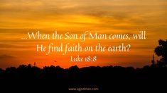 ...When the Son of Man comes, will He find faith on the earth? Luke 18:8