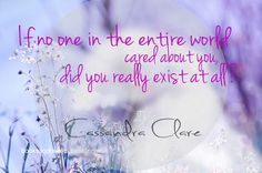"The Mortal Instruments Quote ""If no one in the entire world cared about you, did you really exist at all?"" ~ Cassandra Clare"