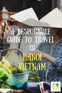 A Responsible Guide To Travel In Hanoi Vietnam. Where to eat, what to do and where to shop. #responsibletravel