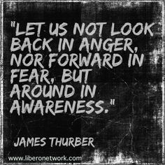 """""""Let us not look back in anger, nor forward in fear, but around in awareness."""" - James Thurber"""
