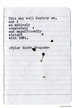"""This may well destroy me, and I am entirely, completely, magnificently alright with that."" Tyler Knott Gregson"
