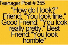 actually tru tho my bff will tell me when I look good for real and when I don't look good for real
