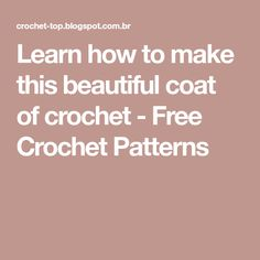 Learn how to make this beautiful coat of crochet - Free Crochet Patterns