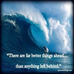 There are far better things ahead...than anything left behind.