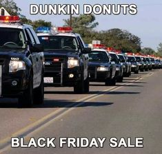 Hahaha every time I see cop cars....we get such a bad rap!!!  (I like chocolate with sprinkles  hahaha)