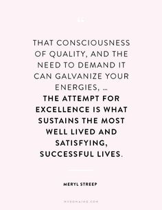 """""""That consciousness of quality, and the need to demand it can galvanize your energies, - the attempt for excellence is what sustains the most well lived and satisfying, successful lives."""" - Meryl Streep"""