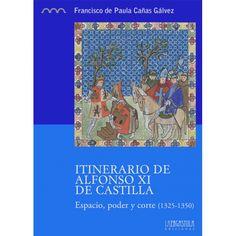 Itinerario de Alfonso XI de Castilla : espacio, poder y corte (1325-1350) / Francisco de Paula Cañas Gálvez PublicaciónMadrid : La Ergástula, [2014]