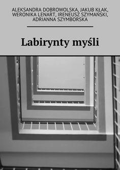 Labirynty myśli - Aleksandra Dobrowolska, Jakub Kłak, Weronika Lenart, Ireneusz Szymański iAdrianna Szymborska — Ridero