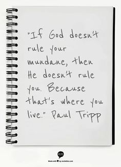 """If God doesn't rule your mundane, then He doesn't rule you. Because that's where you live.""  Paul Tripp"