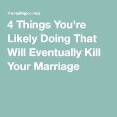 4 Things You're Likely Doing That Will Eventually Kill Your Marriage