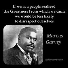 Marcus Garvey... So many of us doesn't know our worth.