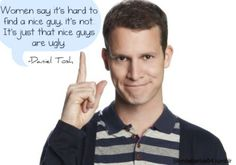 """Women say it's hard to find a nice guy. It's not. It's just that nice guys are ugly"" Daniel Tosh"