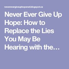 Never Ever Give Up Hope: How to Replace the Lies You May Be Hearing with the…