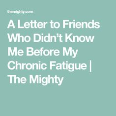 A Letter to Friends Who Didn't Know Me Before My Chronic Fatigue | The Mighty