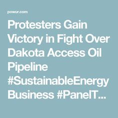 Protesters Gain Victory in Fight Over Dakota Access Oil Pipeline #SustainableEnergyBusiness #PanelThePlanet https://powur2-0.businessforpurpose.com