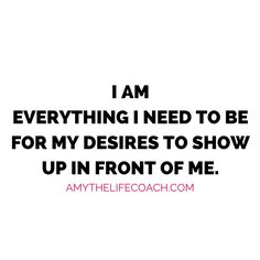 """""""I am everything I need to be for my desires to show up in front of me.""""   Keep reading this affirmation here: http://amythelifecoach.com/saturdays-affirmation-84/"""