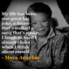 My life has been one great big joke, a dance that's walked, a song that's spoke, I laugh so hard I almost choke when I think about myself. - Maya Angelou