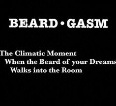 Beard-gasm: The climatic moment when the beard of your dreams walks into the room.