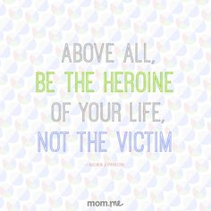 Above all, be the heroine of your life, not the victim. -Nora Ephron