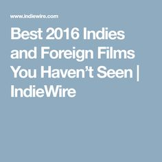 Best 2016 Indies and Foreign Films You Haven't Seen | IndieWire