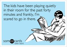 The kids have been playing quietly in their room for the past forty minutes and frankly, I'mscared to go in there. | Confession Ecard | someecards.com