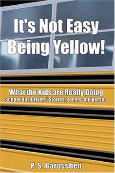 It's Not Easy Being Yellow: What the Kids Are Really Doing -- School Bus Drivers' Stories, Poems and Verses by Paulette Garosshen http://www.amazon.com/dp/0805992189/ref=cm_sw_r_pi_dp_EqyWtb1QJ5TMTE9K
