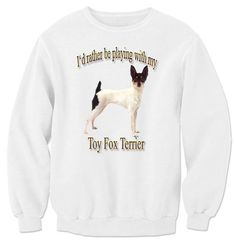 I'd Rather Be Playing With My Toy Fox Terrier Sweatshirt