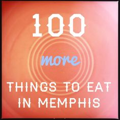 100 More Things to Eat in Memphis! (I've still only tried like 5 items from the FIRST list.)