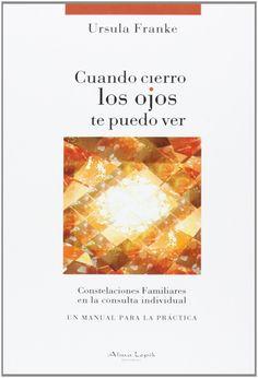 Cuando cierro los ojos te puedo ver : constelaciones familiares en la consulta individual : un manual para la práctica / Ursula Franke