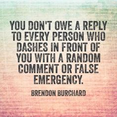 """You don't ow a reply to every person who dashes in front of you with a random comment or false emergency."""