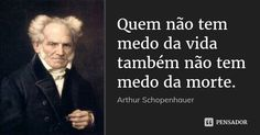 Quem não tem medo da vida também não tem medo da morte. — Arthur Schopenhauer
