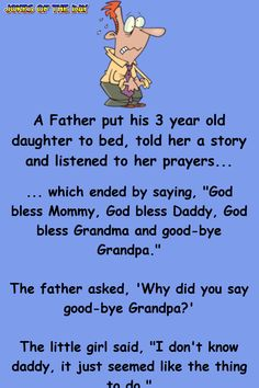 """A Father put his 3 year old daughter to bed, told her a story and listened to her prayers. which ended by saying, """"God bless Mommy, God bless Daddy, God bless Grandma and good-bye Grandpa."""" The father. Funny Long Jokes, Funny Cartoon Quotes, Clean Funny Jokes, Funny Jokes For Adults, Funny Stuff, Funny Things, Corny Jokes, Cartoon Jokes, Funny Sarcastic"""