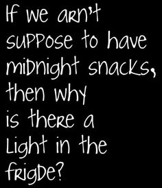 If we aren't supposed to have midnight snacks, then why is there a light in the fridge?