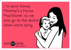 I 'm sorry honey. Mommy's a Nurse Practitioner, so we only go to the doctor when we're dying.