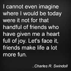 I cannot even imagine where I would be today were it not for that handful of friends who have given me a heart full of joy. Let's face it, friends make life a lot more fun. Charles R. Swindoll