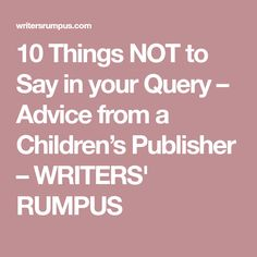 10 Things NOT to Say in your Query – Advice from a Children's Publisher – WRITERS' RUMPUS