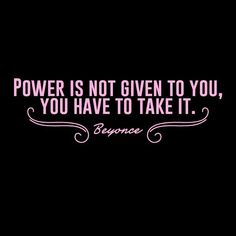 Power is not given to you you have to take it Beyonce, quote, truth, motivation, confidence. ✧✧ B e l l a M o n t r e a l ✧✧