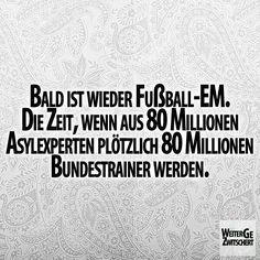 Bald ist wieder Fußball-EM. Die Zeit, wenn aus 80 Millionen Asylexperten plötzlich 80 Millionen Bundestrainer werden.